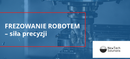 Frezowanie robotem – siła precyzji